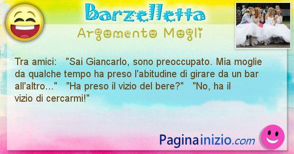 Barzelletta argomento Mogli: Tra amici:   Sai Giancarlo, sono preoccupato. Mia ... (id=1483)