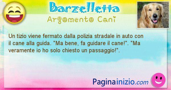 Barzelletta argomento Cani: Un tizio viene fermato dalla polizia stradale in auto con ... (id=1976)