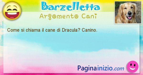 Barzelletta argomento Cani: Come si chiama il cane di Dracula? Canino. (id=1983)