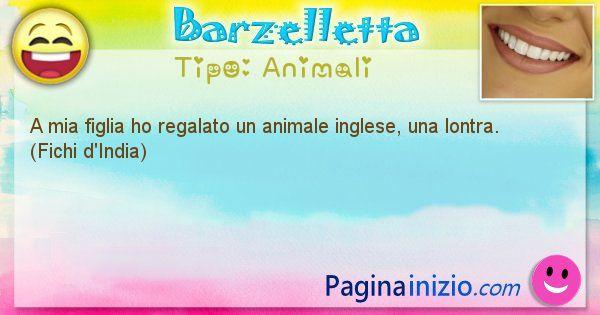 Animali: A mia figlia ho regalato un animale inglese, una lontra. ... (id=2101)