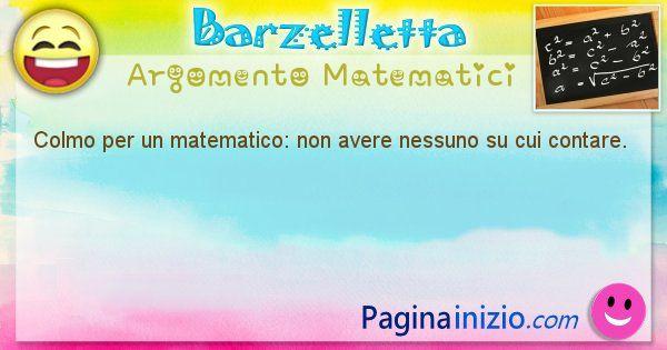 Colmo argomento Matematici: Colmo per un matematico: non avere nessuno su cui contare. (id=1578)
