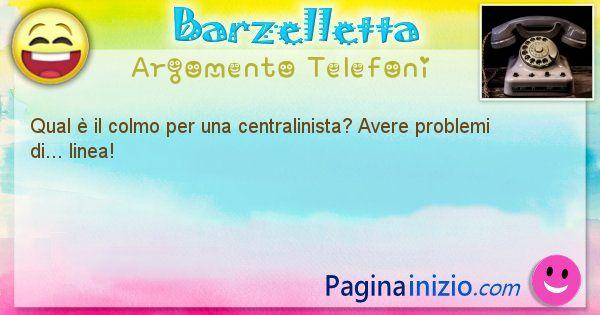 Colmo argomento Telefoni: Qual è il colmo per una centralinista? Avere problemi ... (id=1608)