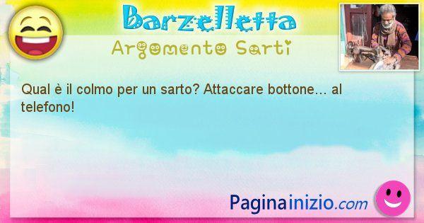 Colmo argomento Sarti: Qual è il colmo per un sarto? Attaccare bottone... al ... (id=1616)