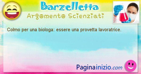 Colmo argomento Scienziati: Colmo per una biologa: essere una provetta lavoratrice. (id=1694)