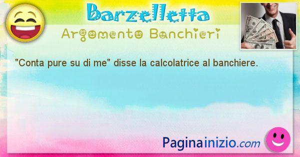 Come disse argomento Banchieri: Conta pure su di me disse la calcolatrice al banchiere. (id=565)