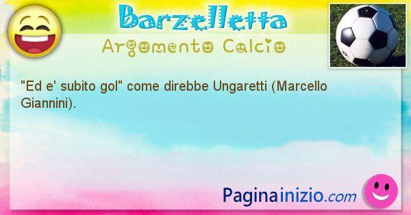 Come disse argomento Calcio: Ed e' subito gol come direbbe Ungaretti (Marcello ... (id=593)