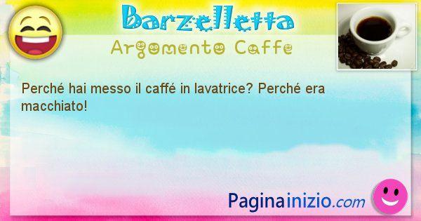Domanda argomento Caffe: Perché hai messo il caffé in lavatrice? Perché era ... (id=2745)