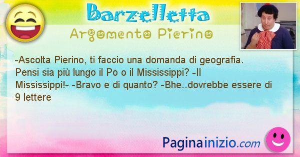 Barzelletta argomento Pierino: -Ascolta Pierino, ti faccio una domanda di geografia. ... (id=3008)