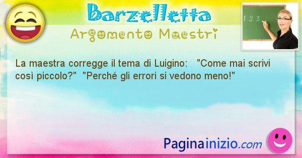Barzelletta argomento Maestri: La maestra corregge il tema di Luigino:   Come mai ... (id=727)