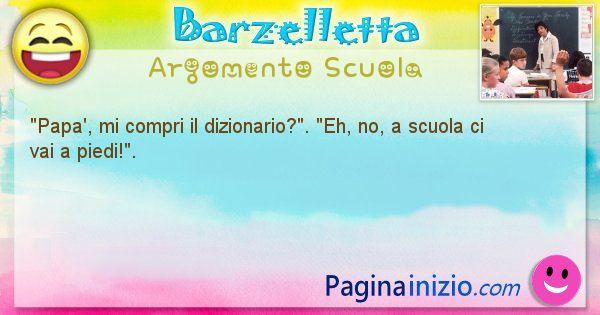 Barzelletta argomento Scuola: Papa', mi compri il dizionario?. Eh, no, a scuola ... (id=751)