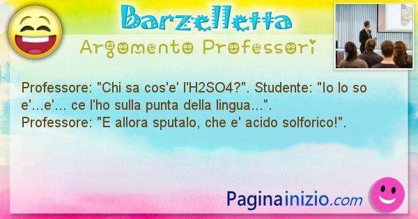 Barzelletta argomento Professori: Professore: Chi sa cos'e' l'H2SO4?. Studente: Io lo ... (id=778)