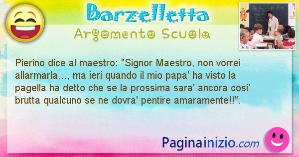 Barzelletta argomento Scuola: Pierino dice al maestro: Signor Maestro, non vorrei ... (id=796)