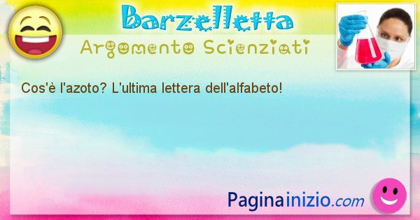 Barzelletta argomento Scienziati: Cos'è l'azoto? L'ultima lettera dell'alfabeto! (id=834)