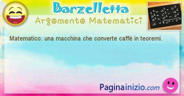 Barzelletta argomento Matematici: Matematico: una macchina che converte caffè in teoremi. (id=846)