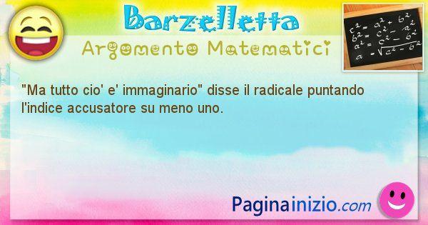 Barzelletta argomento Matematici: Ma tutto cio' e' immaginario disse il radicale puntando ... (id=851)