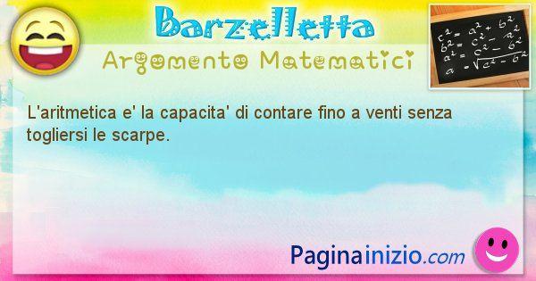 Barzelletta argomento Matematici: L'aritmetica e' la capacita' di contare fino a venti ... (id=859)