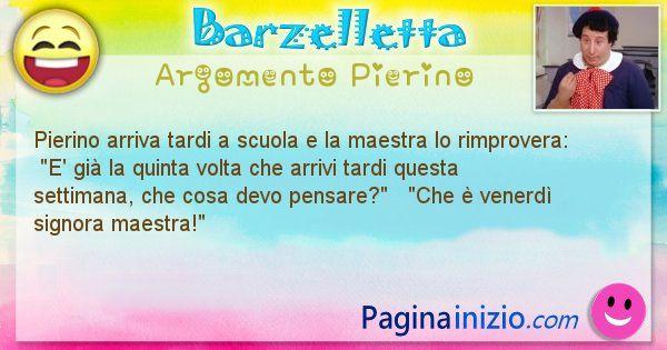 Barzelletta argomento Pierino: Pierino arriva tardi a scuola e la maestra lo rimprovera: ... (id=895)