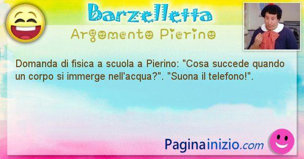 Barzelletta argomento Pierino: Domanda di fisica a scuola a Pierino: Cosa succede ... (id=927)