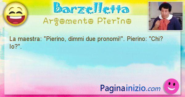 Barzelletta argomento Pierino: La maestra: Pierino, dimmi due pronomi!. Pierino: ... (id=934)