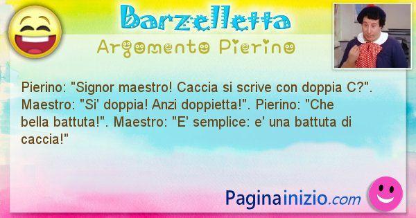 Barzelletta argomento Pierino: Pierino: Signor maestro! Caccia si scrive con doppia ... (id=944)