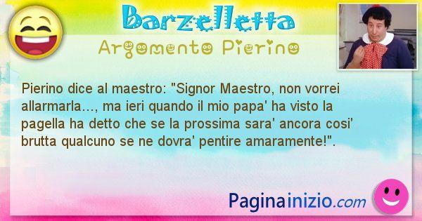 Barzelletta argomento Pierino: Pierino dice al maestro: Signor Maestro, non vorrei ... (id=946)