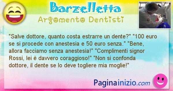 Barzelletta argomento Dentisti: Salve dottore, quanto costa estrarre un dente? 100 ... (id=1089)