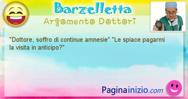 Barzelletta argomento Dottori: Dottore, soffro di continue amnesie Le spiace ... (id=1123)