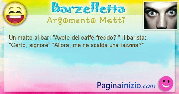 Barzelletta argomento Matti: Un matto al bar: Avete del caffé freddo?  Il ... (id=977)