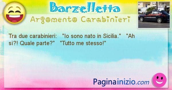 Barzelletta argomento Carabinieri: Tra due carabinieri:   Io sono nato in Sicilia. ... (id=1786)