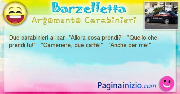 Barzelletta argomento Carabinieri: Due carabinieri al bar: Allora cosa prendi?  ... (id=1796)