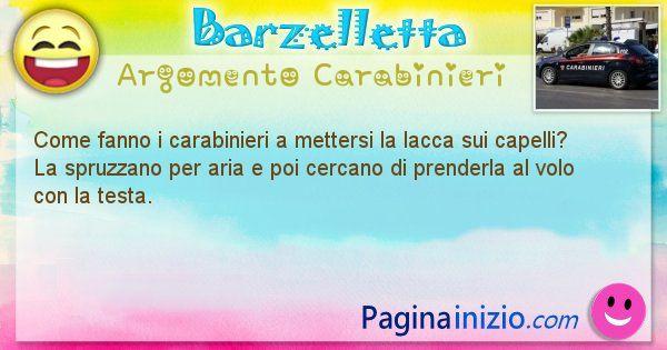 Barzelletta argomento Carabinieri: Come fanno i carabinieri a mettersi la lacca sui capelli? ... (id=1890)