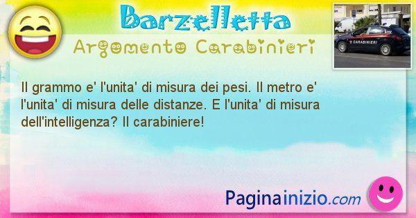 Barzelletta argomento Carabinieri: Il grammo e' l'unita' di misura dei pesi. Il metro e' ... (id=1903)