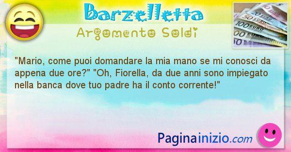 Barzelletta argomento Soldi: Mario, come puoi domandare la mia mano se mi conosci da ... (id=2181)