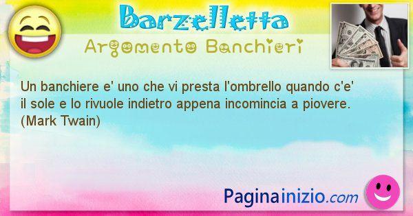 Barzelletta argomento Banchieri: Un banchiere e' uno che vi presta l'ombrello quando c'e' ... (id=2189)