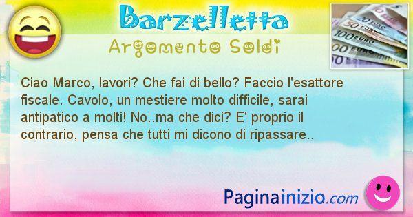 Barzelletta argomento Soldi: Ciao Marco, lavori? Che fai di bello? Faccio ... (id=3025)