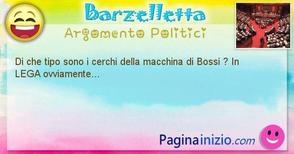 Barzelletta argomento Politici: Di che tipo sono i cerchi della macchina di Bossi ? In ... (id=872)