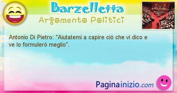 Barzelletta argomento Politici: Antonio Di Pietro: Aiutatemi a capire ciò che vi dico e ... (id=884)