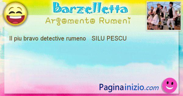 Come si chiama argomento Rumeni: Il piu bravo detective rumeno   SILU PESCU (id=412)