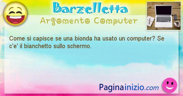 Barzelletta argomento Computer: Come si capisce se una bionda ha usato un computer? Se ... (id=1181)