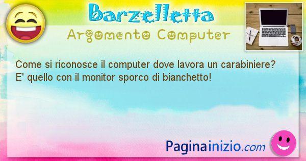 Barzelletta argomento Computer: Come si riconosce il computer dove lavora un carabiniere? ... (id=1182)