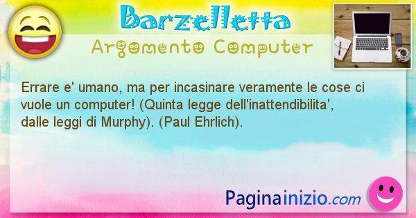 Barzelletta argomento Computer: Errare e' umano, ma per incasinare veramente le cose ci ... (id=1184)