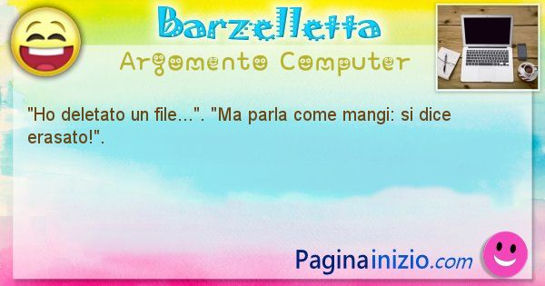 Barzelletta argomento Computer: Ho deletato un file.... Ma parla come mangi: si ... (id=1187)