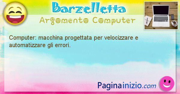 Barzelletta argomento Computer: Computer: macchina progettata per velocizzare e ... (id=1208)