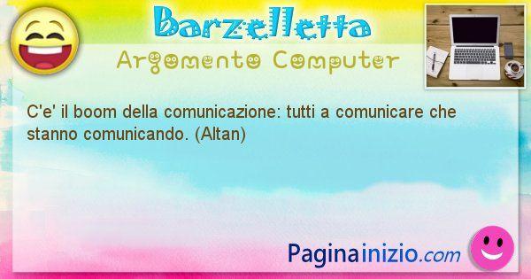 Barzelletta argomento Computer: C'e' il boom della comunicazione: tutti a comunicare che ... (id=1212)