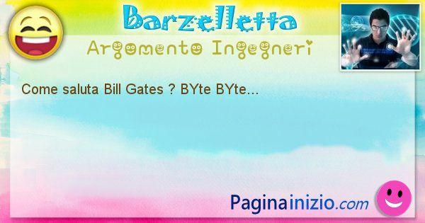Barzelletta argomento Ingegneri: Come saluta Bill Gates ? BYte BYte... (id=1227)