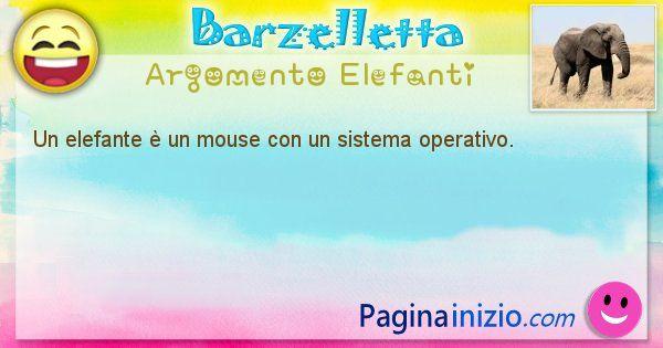 Barzelletta argomento Elefanti: Un elefante è un mouse con un sistema operativo. (id=1229)
