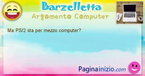 Barzelletta argomento Computer: Ma PS/2 sta per mezzo computer? (id=1232)