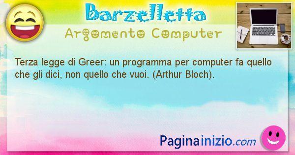 Barzelletta argomento Computer: Terza legge di Greer: un programma per computer fa quello ... (id=1235)