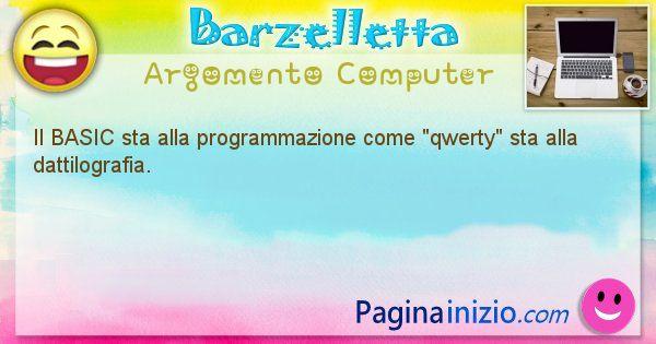 Barzelletta argomento Computer: Il BASIC sta alla programmazione come qwerty sta alla ... (id=1239)