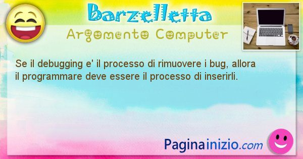Barzelletta argomento Computer: Se il debugging e' il processo di rimuovere i bug, allora ... (id=1243)